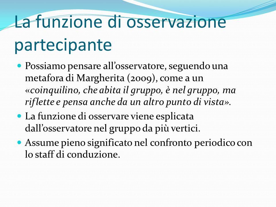 La funzione di osservazione partecipante Possiamo pensare allosservatore, seguendo una metafora di Margherita (2009), come a un «coinquilino, che abita il gruppo, è nel gruppo, ma riflette e pensa anche da un altro punto di vista».