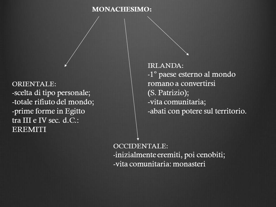 MONACHESIMO: ORIENTALE: -scelta di tipo personale; -totale rifiuto del mondo; -prime forme in Egitto tra III e IV sec. d.C.: EREMITI OCCIDENTALE: - in