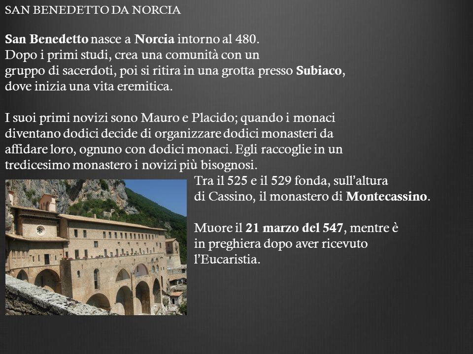 SAN BENEDETTO DA NORCIA San Benedetto nasce a Norcia intorno al 480. Dopo i primi studi, crea una comunità con un gruppo di sacerdoti, poi si ritira i