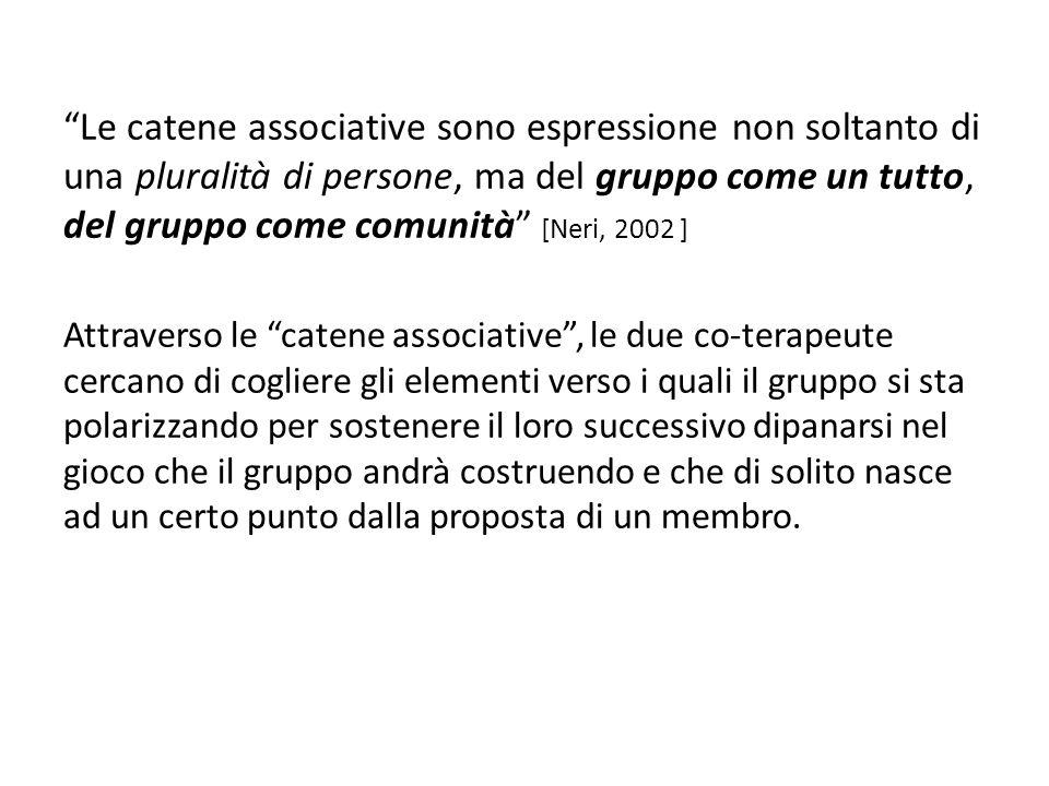 Le catene associative sono espressione non soltanto di una pluralità di persone, ma del gruppo come un tutto, del gruppo come comunità [Neri, 2002 ] A