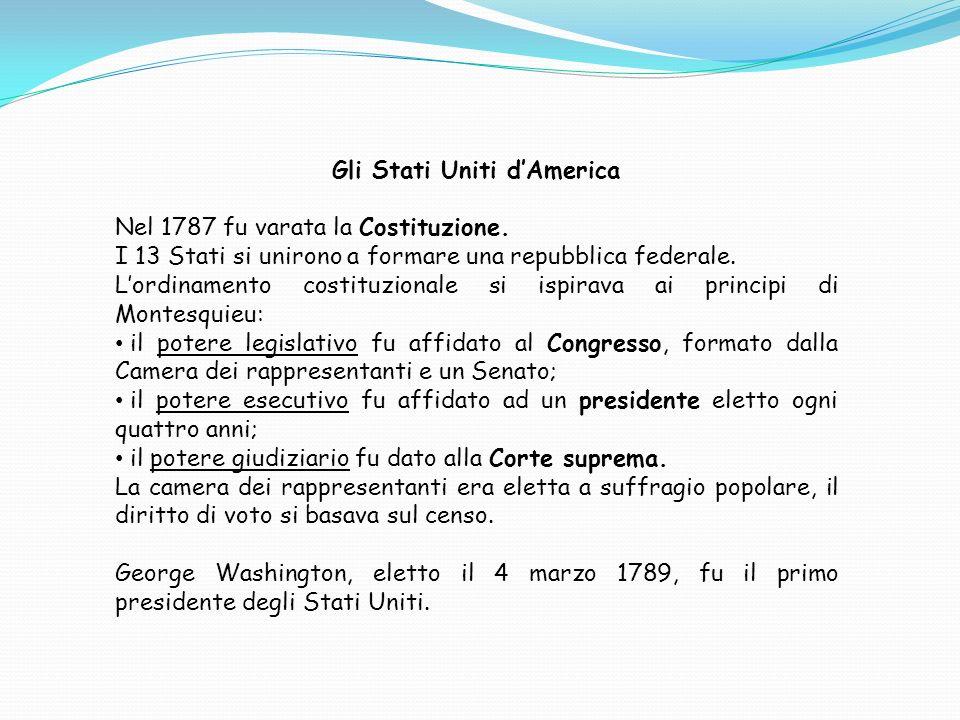Gli Stati Uniti dAmerica Nel 1787 fu varata la Costituzione. I 13 Stati si unirono a formare una repubblica federale. Lordinamento costituzionale si i