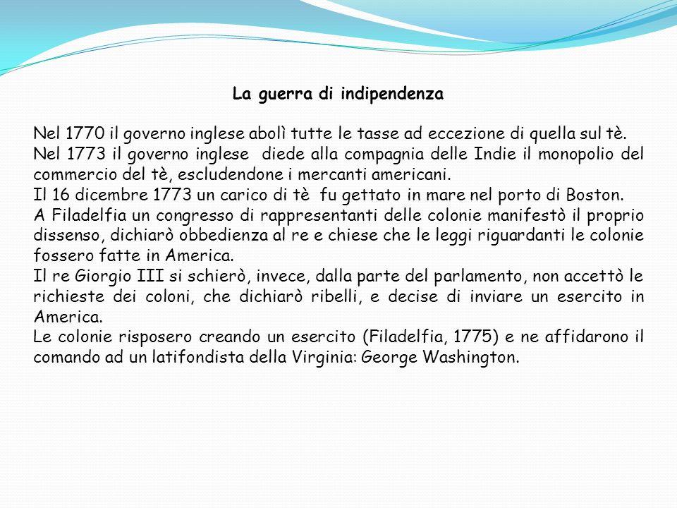 La guerra di indipendenza Nel 1770 il governo inglese abolì tutte le tasse ad eccezione di quella sul tè. Nel 1773 il governo inglese diede alla compa