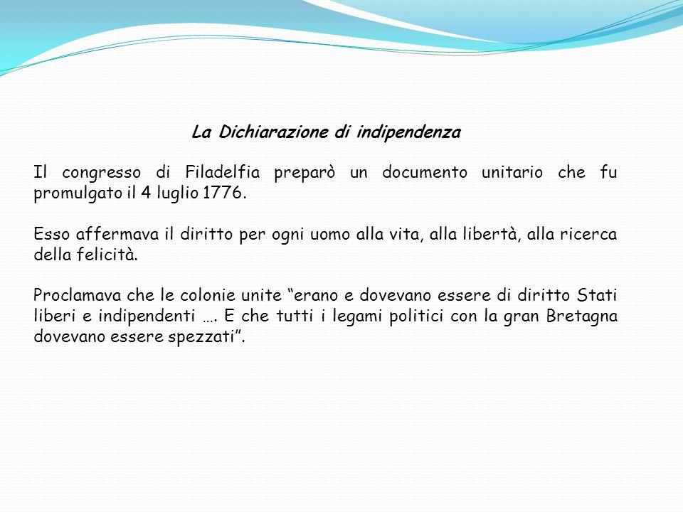 La Dichiarazione di indipendenza Il congresso di Filadelfia preparò un documento unitario che fu promulgato il 4 luglio 1776. Esso affermava il diritt