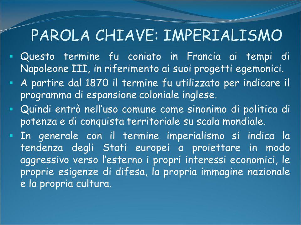 PAROLA CHIAVE: IMPERIALISMO Questo termine fu coniato in Francia ai tempi di Napoleone III, in riferimento ai suoi progetti egemonici. A partire dal 1