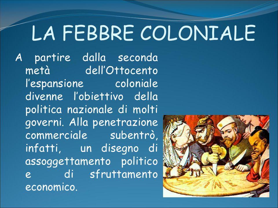 LA FEBBRE COLONIALE A partire dalla seconda metà dellOttocento lespansione coloniale divenne lobiettivo della politica nazionale di molti governi. All