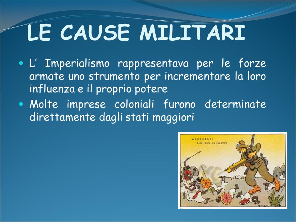 LE CAUSE MILITARI L Imperialismo rappresentava per le forze armate uno strumento per incrementare la loro influenza e il proprio potere Molte imprese