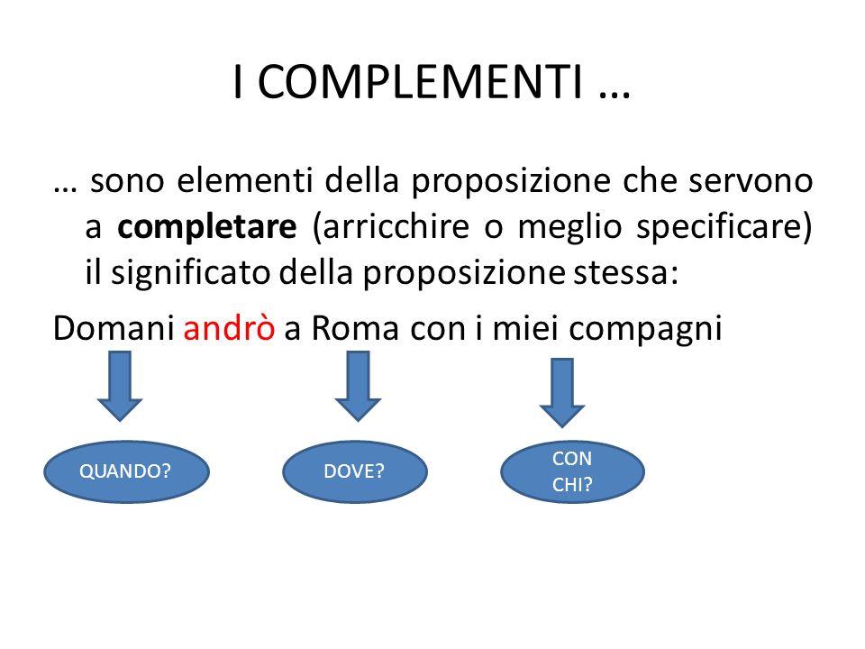 I COMPLEMENTI … … sono elementi della proposizione che servono a completare (arricchire o meglio specificare) il significato della proposizione stessa