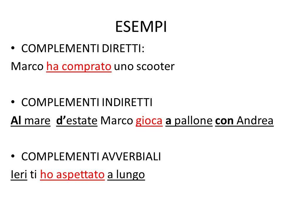 ESEMPI COMPLEMENTI DIRETTI: Marco ha comprato uno scooter COMPLEMENTI INDIRETTI Al mare destate Marco gioca a pallone con Andrea COMPLEMENTI AVVERBIAL