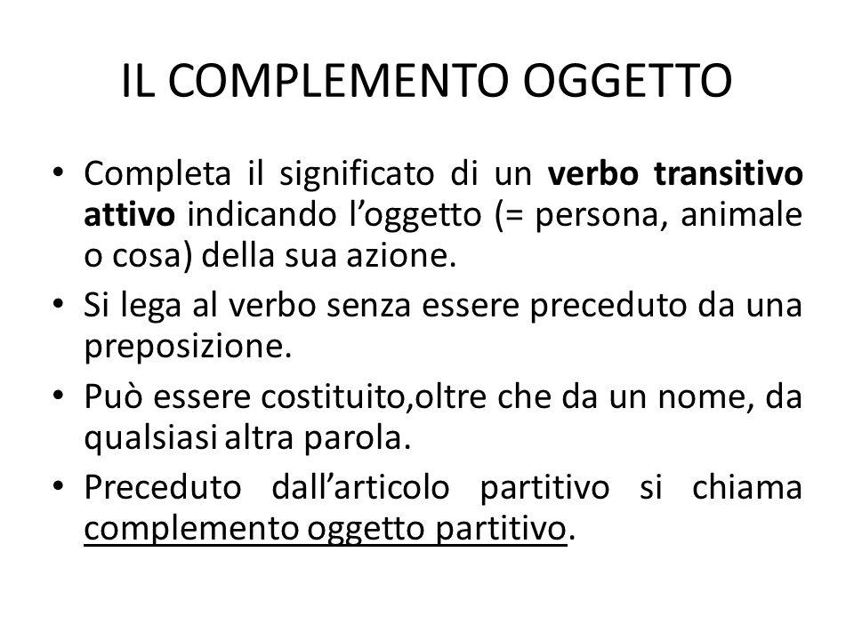 IL COMPLEMENTO OGGETTO Completa il significato di un verbo transitivo attivo indicando loggetto (= persona, animale o cosa) della sua azione. Si lega