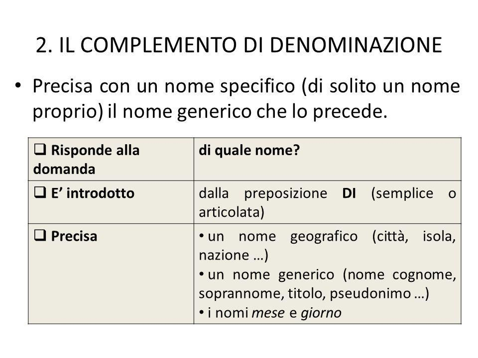 2. IL COMPLEMENTO DI DENOMINAZIONE Precisa con un nome specifico (di solito un nome proprio) il nome generico che lo precede. Risponde alla domanda di