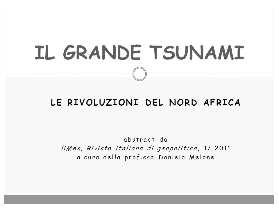 LE RIVOLUZIONI DEL NORD AFRICA abstract da liMes, Rivista italiana di geopolitica, 1/ 2011 a cura della prof.ssa Daniela Melone IL GRANDE TSUNAMI