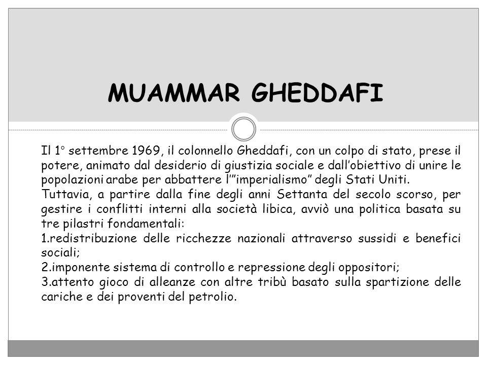 MUAMMAR GHEDDAFI Il 1° settembre 1969, il colonnello Gheddafi, con un colpo di stato, prese il potere, animato dal desiderio di giustizia sociale e da
