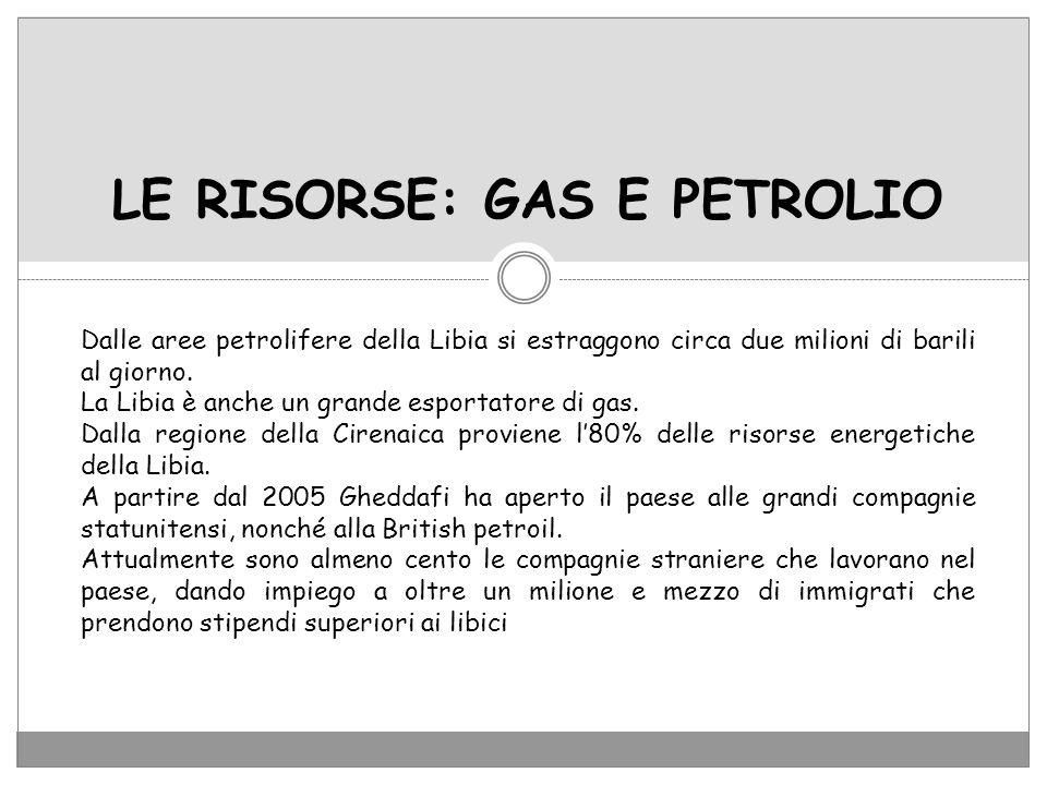 LE RISORSE: GAS E PETROLIO Dalle aree petrolifere della Libia si estraggono circa due milioni di barili al giorno. La Libia è anche un grande esportat