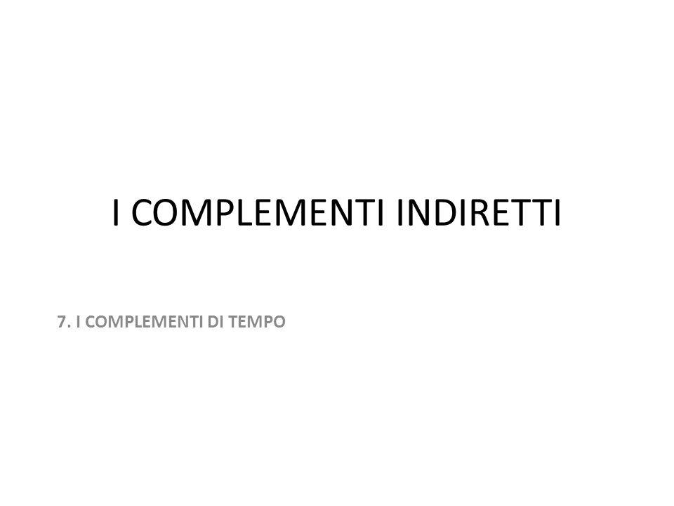 I COMPLEMENTI INDIRETTI 7. I COMPLEMENTI DI TEMPO