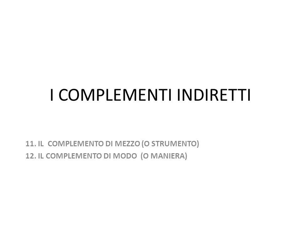 I COMPLEMENTI INDIRETTI 11. IL COMPLEMENTO DI MEZZO (O STRUMENTO) 12. IL COMPLEMENTO DI MODO (O MANIERA)