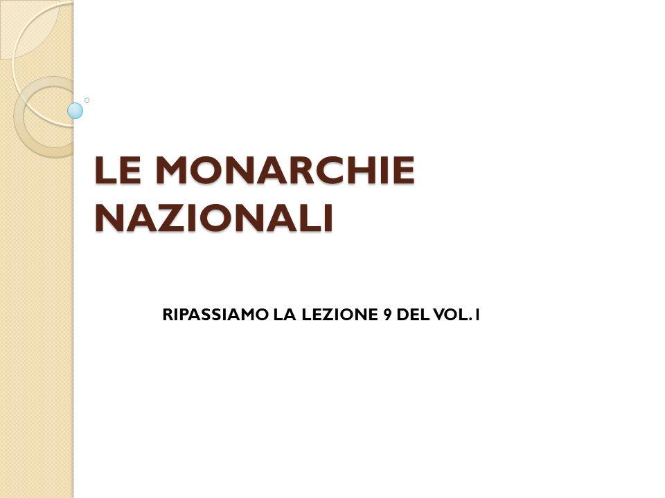 LE MONARCHIE NAZIONALI RIPASSIAMO LA LEZIONE 9 DEL VOL.1