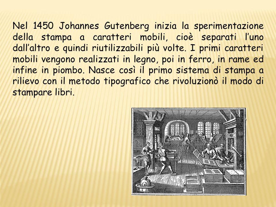 Nel 1450 Johannes Gutenberg inizia la sperimentazione della stampa a caratteri mobili, cioè separati luno dallaltro e quindi riutilizzabili più volte.