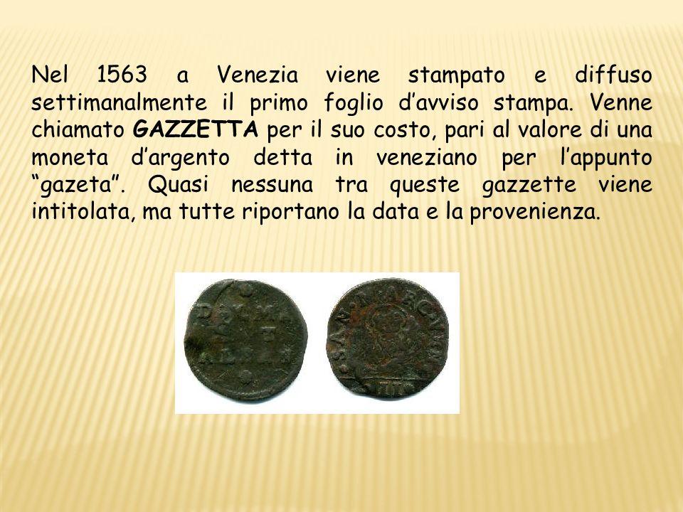 Nel 1563 a Venezia viene stampato e diffuso settimanalmente il primo foglio davviso stampa. Venne chiamato GAZZETTA per il suo costo, pari al valore d