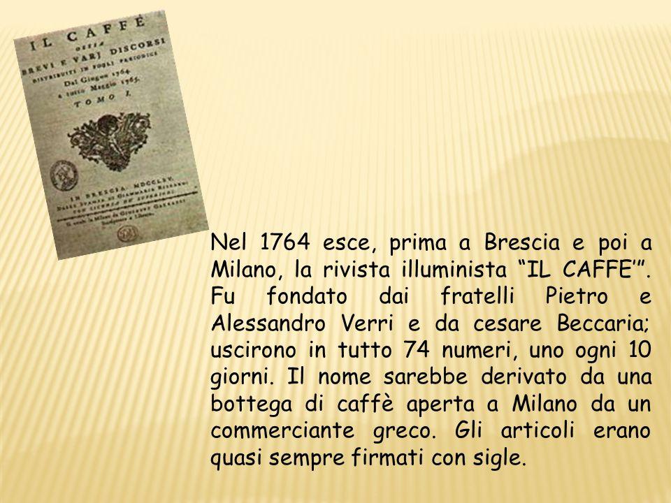 Nel 1764 esce, prima a Brescia e poi a Milano, la rivista illuminista IL CAFFE. Fu fondato dai fratelli Pietro e Alessandro Verri e da cesare Beccaria