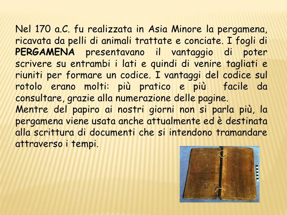 Nel 170 a.C. fu realizzata in Asia Minore la pergamena, ricavata da pelli di animali trattate e conciate. I fogli di PERGAMENA presentavano il vantagg