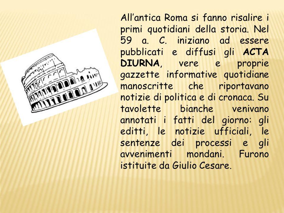 Allantica Roma si fanno risalire i primi quotidiani della storia. Nel 59 a. C. iniziano ad essere pubblicati e diffusi gli ACTA DIURNA, vere e proprie