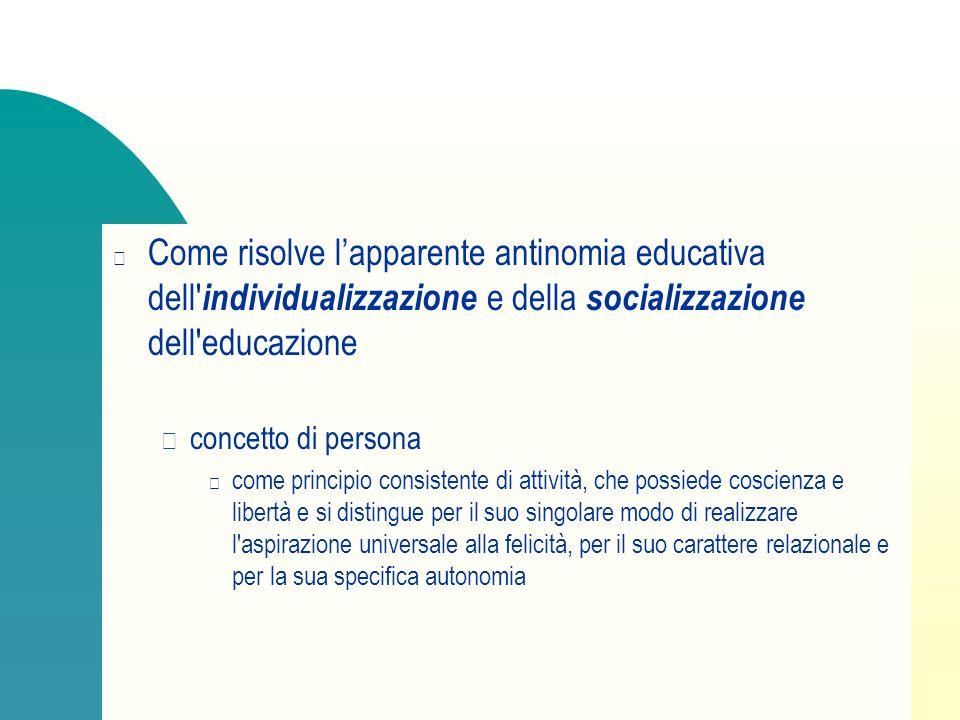 Come risolve lapparente antinomia educativa dell' individualizzazione e della socializzazione dell'educazione concetto di persona come principio consi