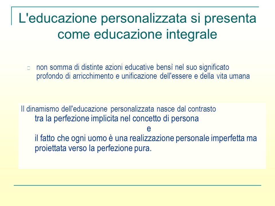 L'educazione personalizzata si presenta come educazione integrale non somma di distinte azioni educative bensì nel suo significato profondo di arricch