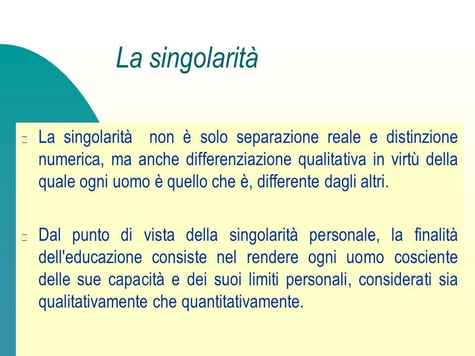 La singolarità La singolarità non è solo separazione reale e distinzione numerica, ma anche differenziazione qualitativa in virtù della quale ogni uom