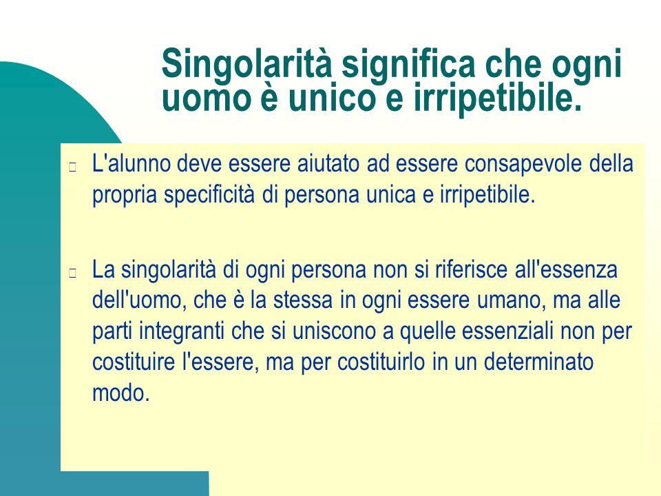 Singolarità significa che ogni uomo è unico e irripetibile. L'alunno deve essere aiutato ad essere consapevole della propria specificità di persona un
