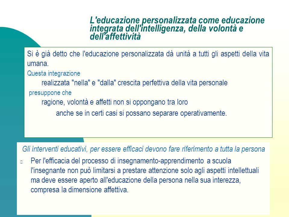 L'educazione personalizzata come educazione integrata dell'intelligenza, della volontà e dell'affettività Gli interventi educativi, per essere efficac