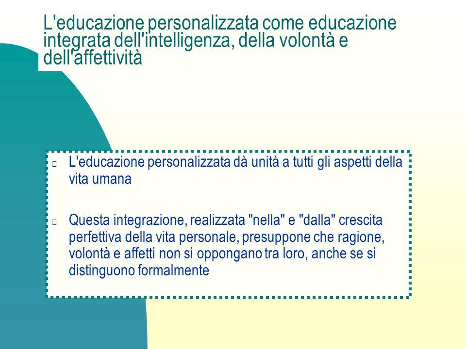 L'educazione personalizzata come educazione integrata dell'intelligenza, della volontà e dell'affettività L'educazione personalizzata dà unità a tutti