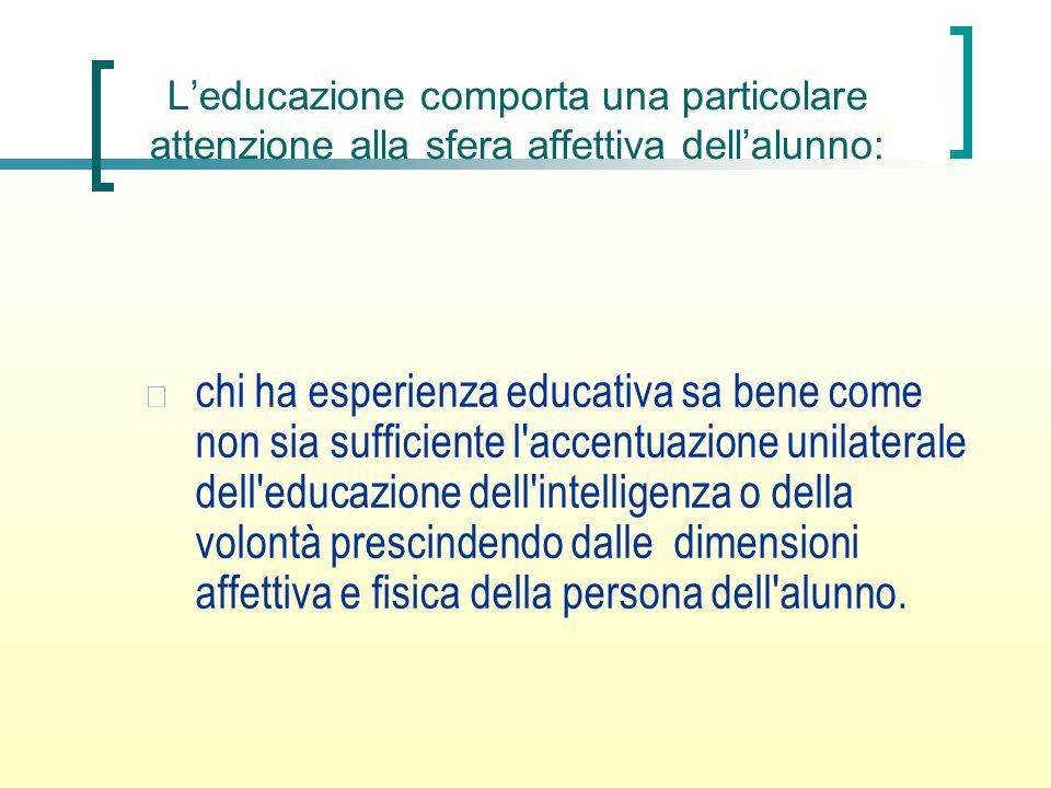 Leducazione comporta una particolare attenzione alla sfera affettiva dellalunno: chi ha esperienza educativa sa bene come non sia sufficiente l'accent