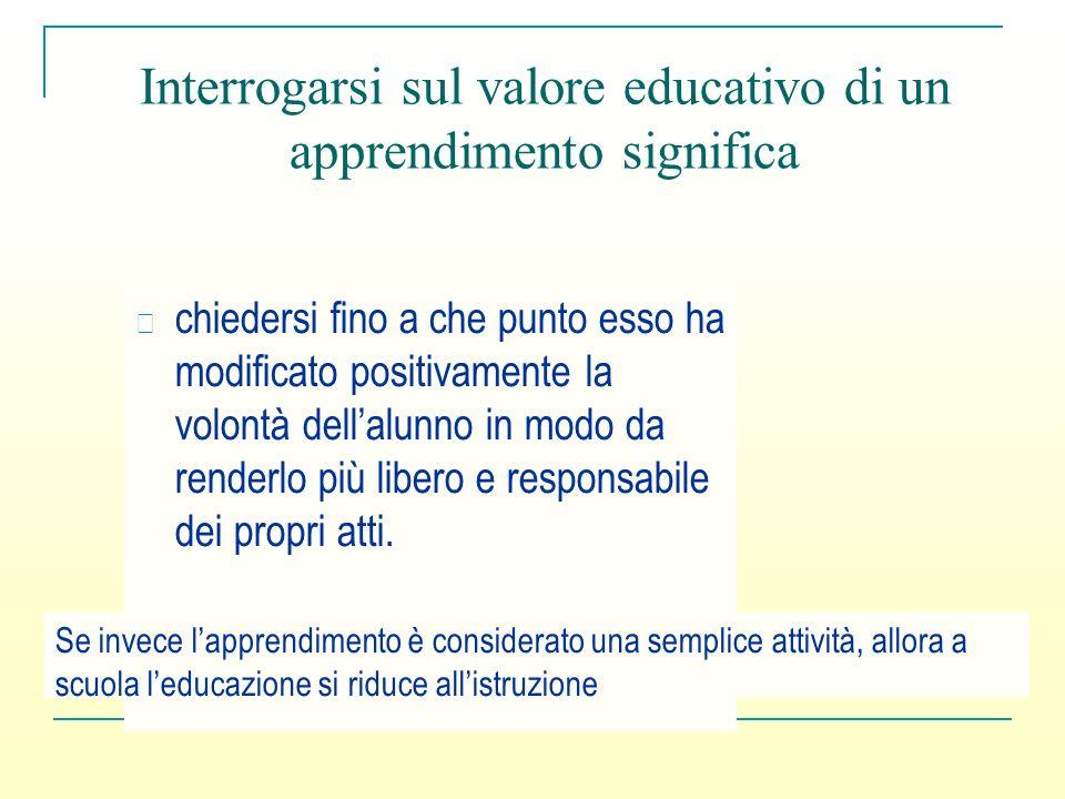 Interrogarsi sul valore educativo di un apprendimento significa chiedersi fino a che punto esso ha modificato positivamente la volontà dellalunno in m