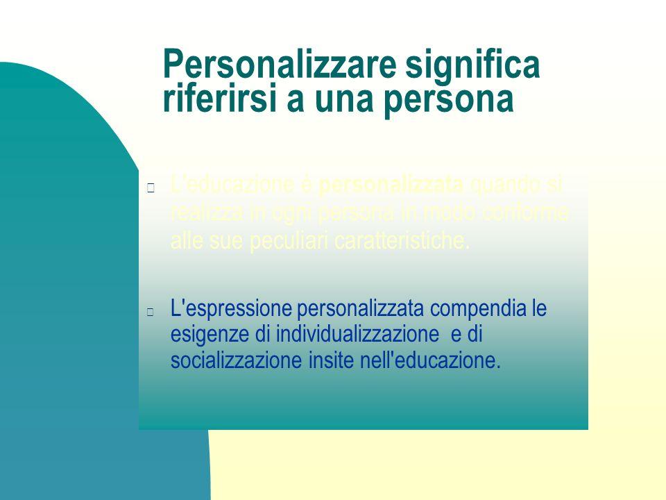 Personalizzare significa riferirsi a una persona L'educazione è personalizzata quando si realizza in ogni persona in modo conforme alle sue peculiari