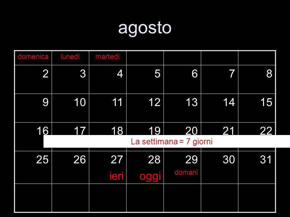 agosto domenicalunedì 45678910 11121314151617 18192021222324 252627 ieri 28 oggi 29 domani 3031 La settimana = 7 giorni
