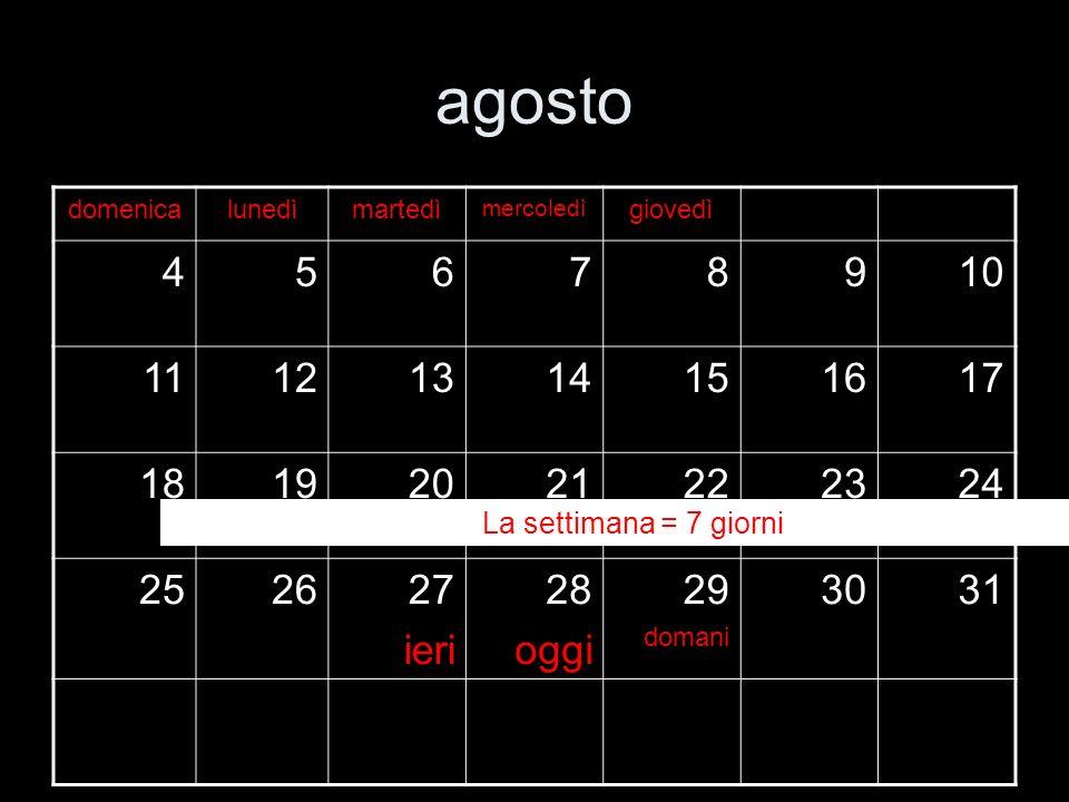 agosto domenicalunedìmartedì mercoledì 45678910 11121314151617 18192021222324 252627 ieri 28 oggi 29 domani 3031 La settimana = 7 giorni