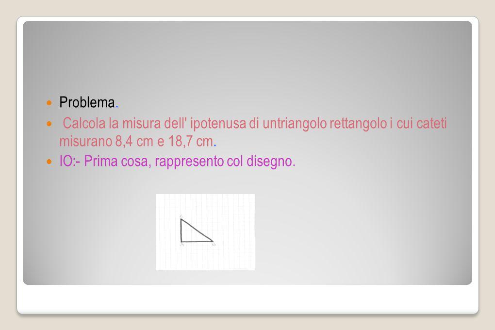 Problema. Calcola la misura dell' ipotenusa di untriangolo rettangolo i cui cateti misurano 8,4 cm e 18,7 cm. IO:- Prima cosa, rappresento col disegno