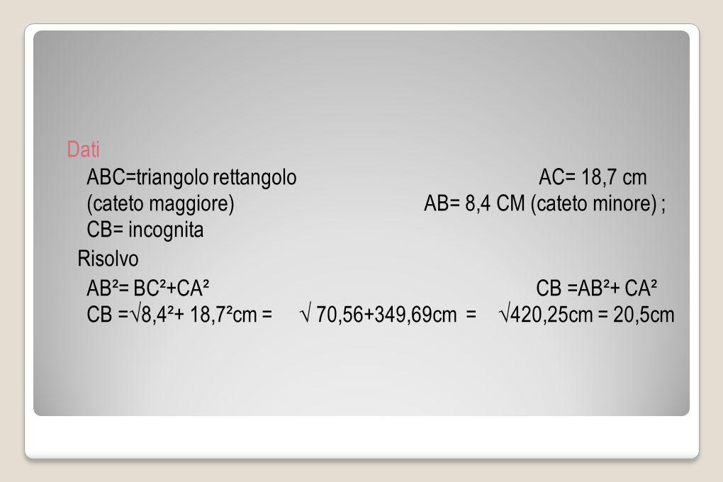 Dati ABC=triangolo rettangolo AC= 18,7 cm (cateto maggiore) AB= 8,4 CM (cateto minore) ; CB= incognita Risolvo AB²= BC²+CA² CB =AB²+ CA² CB =8,4²+ 18,