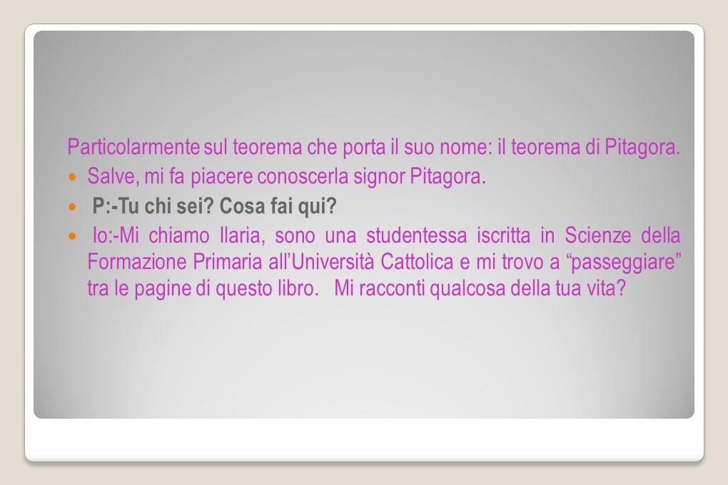 Particolarmente sul teorema che porta il suo nome: il teorema di Pitagora. Salve, mi fa piacere conoscerla signor Pitagora. P:-Tu chi sei? Cosa fai qu