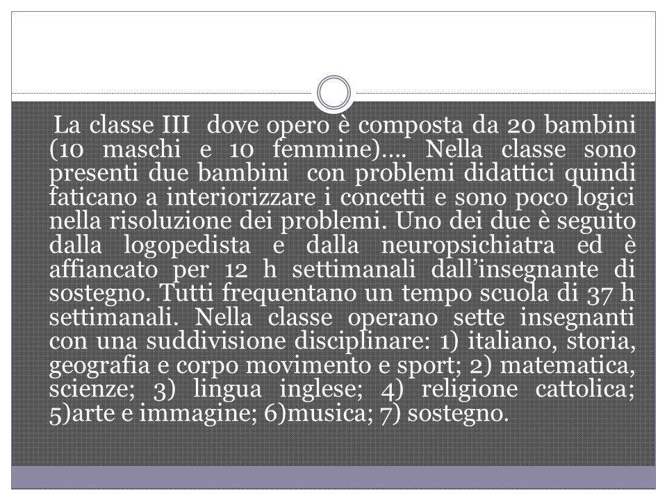 La classe III dove opero è composta da 20 bambini (10 maschi e 10 femmine)…. Nella classe sono presenti due bambini con problemi didattici quindi fati