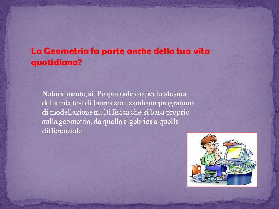 La Geometria fa parte anche della tua vita quotidiana? Naturalmente, sì. Proprio adesso per la stesura della mia tesi di laurea sto usando un programm