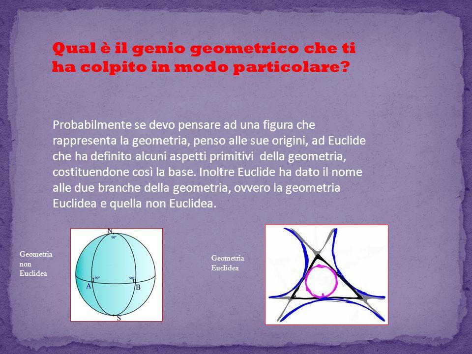 Qual è il genio geometrico che ti ha colpito in modo particolare? Probabilmente se devo pensare ad una figura che rappresenta la geometria, penso alle
