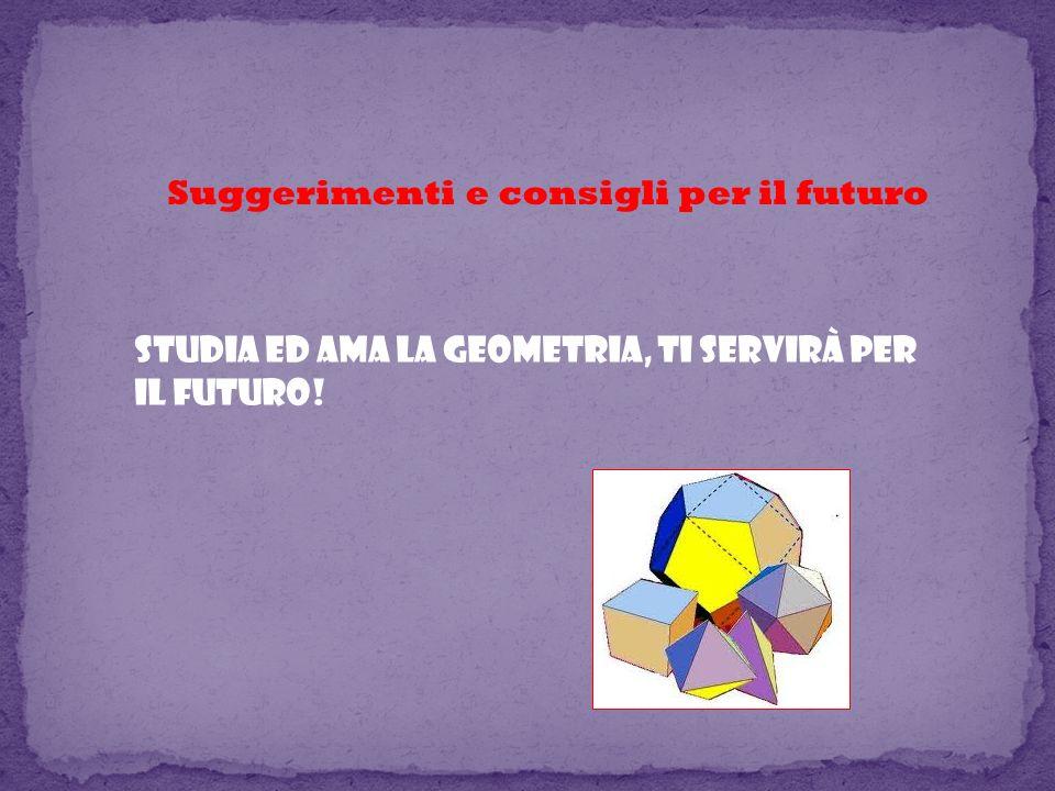 Suggerimenti e consigli per il futuro Studia ed ama la geometria, ti servirà per il futuro!