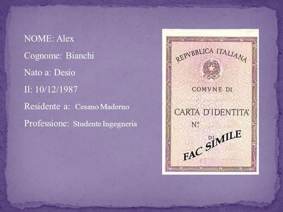 NOME: Alex Cognome: Bianchi Nato a: Desio Il: 10/12/1987 Residente a: Cesano Maderno Professione: Studente Ingegneria