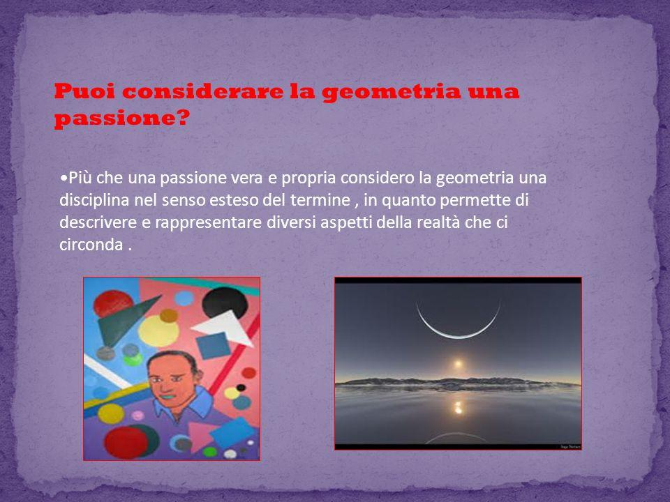 Puoi considerare la geometria una passione? Più che una passione vera e propria considero la geometria una disciplina nel senso esteso del termine, in
