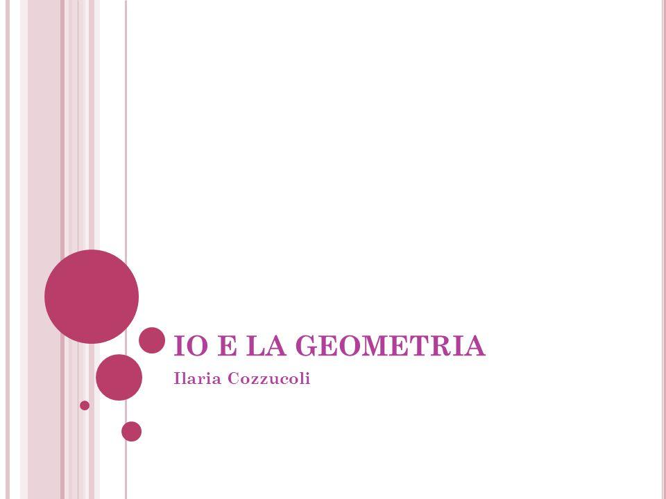 IO E LA GEOMETRIA Ilaria Cozzucoli
