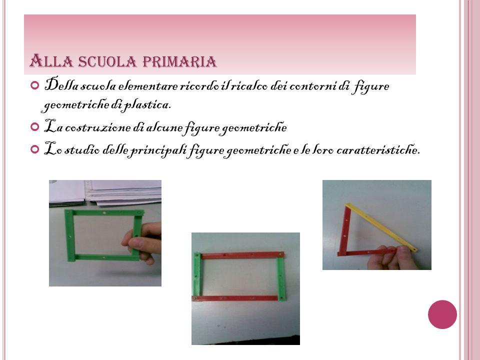 A LLA SCUOLA PRIMARIA Della scuola elementare ricordo il ricalco dei contorni di figure geometriche di plastica. La costruzione di alcune figure geome