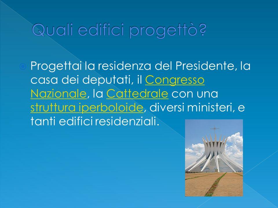 Progettai la residenza del Presidente, la casa dei deputati, il Congresso Nazionale, la Cattedrale con una struttura iperboloide, diversi ministeri, e