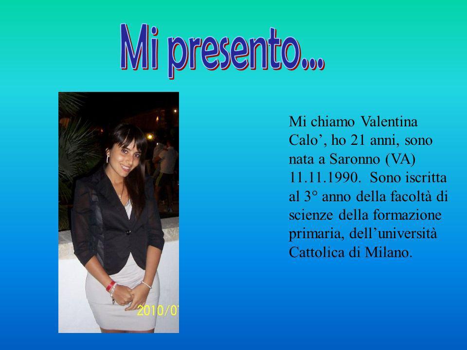 Mi chiamo Valentina Calo, ho 21 anni, sono nata a Saronno (VA) 11.11.1990. Sono iscritta al 3° anno della facoltà di scienze della formazione primaria