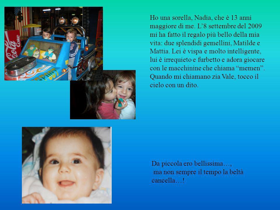 Ho una sorella, Nadia, che è 13 anni maggiore di me. L8 settembre del 2009 mi ha fatto il regalo più bello della mia vita: due splendidi gemellini, Ma